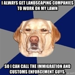 Racist Dawg - i always get LANDSCAPING companies to work on my lawn  so i can call the IMMIGRATION and customs enforcement guys.