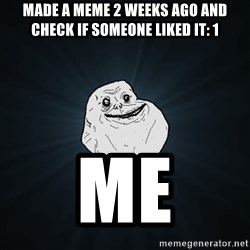 Forever Alone - made a meme 2 weeks ago and check if someone liked it: 1 me
