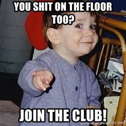Approval Baby - You shit on the floor too? Join The Club!
