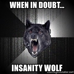 Insanity Wolf - when in doubt... insanity wolf