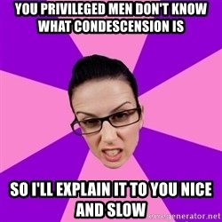 Privilege Denying Feminist - you privileged men don't know what condescension is so I'll explain it to you nice and slow