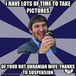 typical_hockey_player - I have lots of time to take pictures  Of your hot ukranian wife, thanks to suspension