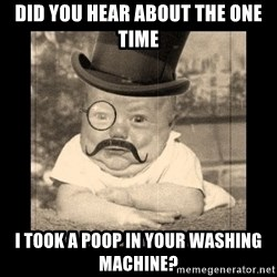 Posh Babby - did you hear about the one time i took a poop in your washing machine?