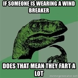 Philosoraptor - IF SOMEONE IS WEARING A WIND BREAKER DOES THAT MEAN THEY FART A LOT