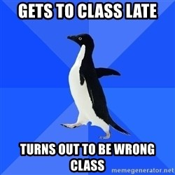 Socially Awkward Penguin - Gets to class late Turns out to be wrong class