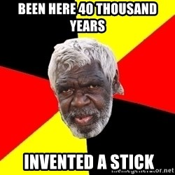 Aboriginal - Been here 40 thousand years  invented a stick