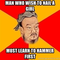 Wise Confucius - man who wish to nail a girl must learn to hammer first