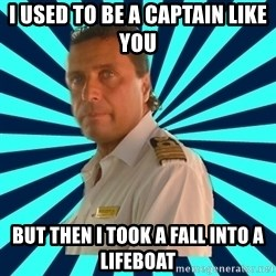 Francseco Schettino - I used to be a captain like you but then i took a fall into a lifeboat