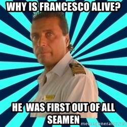 Francseco Schettino - Why is francesco alive? he  was first out of all seamen
