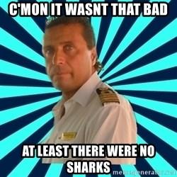 Francseco Schettino - c'mon it wasnt that bad at least there were no sharks