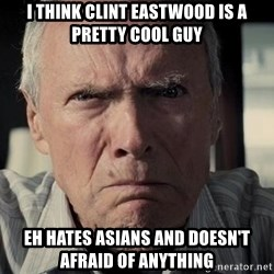 Racist Clint Eastwood - I Think clint eastwood is a pretty cool guy eh hates asians and doesn't afraid of anything