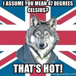 Sir Courage Wolf Esquire - i ASSUME YOU MEAN 47 DEGREES CELSIUS? THAT'S HOT!