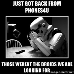 Sad Trooper - just got back from phones4u those werent the droids we are looking for
