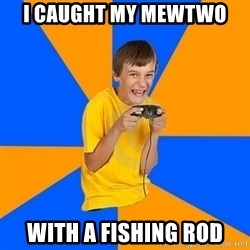 Annoying Gamer Kid - I caught my mewtwo with a fishing rod