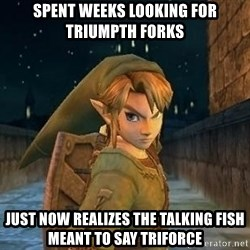 Laughable Link - spent weeks looking for triumpth forks just now realizes the talking fish meant to say triforce
