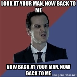 Jim Moriarty - look at your man, now back to me now back at your man, now back to me