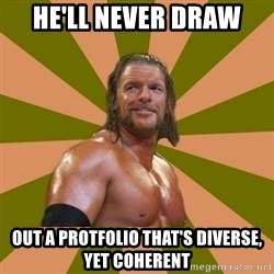Triple H - He'll never draw out a protfolio that's diverse, yet coherent
