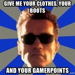 Terminator 2 - Give me your clothes, your boots and your gamerpoints