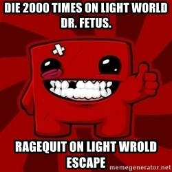 Super Meat Boy - DIE 2000 TIMES ON LIGHT WORLD DR. FETUS. RAGEQUIT ON LIGHT WROLD ESCAPE
