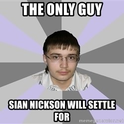 Shy Loser - the only guy sian nickson will settle for