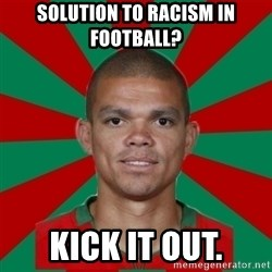 PEPEREALMADRIDPORTUGAL - Solution to racism in football? kick it out.