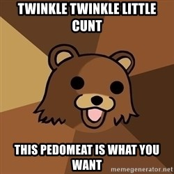 Pedobear - Twinkle twinkle little cunt This pedomeat is what you want
