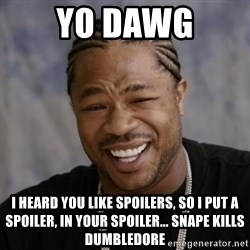 xzibit-yo-dawg - Yo dawg I heard you like spoilers, so i put a spoiler, in your spoiler... snape kills dumbledore
