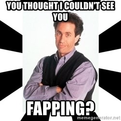 Bad Joke Jerry - you thought i couldn't see you fapping?