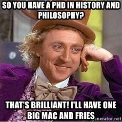 Willy Wonka - So you have a phd in history and philosophy? that's brilliant! i'll have one big mac and fries