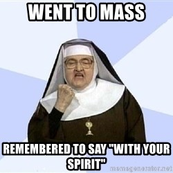 "Success Nun - went to mass remembered to say ""with your spirit"""