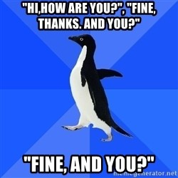 """Socially Awkward Penguin - """"HI,HOW ARE YOU?"""", """"FINE, THANKS. AND YOU?"""" """"FINE, AND YOU?"""""""
