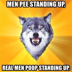 Courage Wolf - men pee standing up, real men poop standing up.