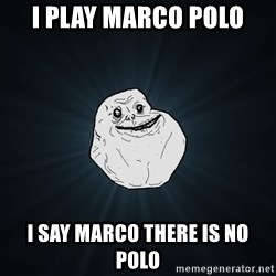 Forever Alone - I play marco polo I say marco there is no polo