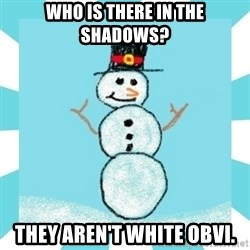 Racist Snowman - Who is there in the shadows? They aren't white Obvi.