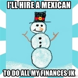 Racist Snowman - I'll Hire a Mexican To do all my finances jk