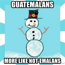 Racist Snowman - GUATEMALANS MORE LIKE NOT-EMALANS