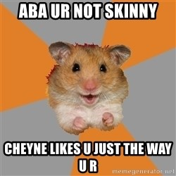 hamster seiyuulover - Aba ur not skinny cheyne likes u just the way u r