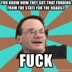 Cornette Face - YOU KNOW HOW THEY GOT THAT FUNDING FROM THE STATE FOR THE ROADS? fUCK