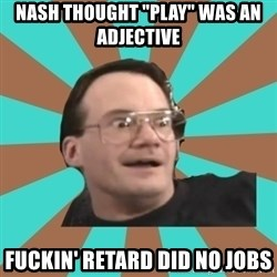 "Cornette Face - NASH Thought ""play"" was an adjective fuckin' retard did no jobs"