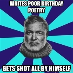 typical_prose writer - writes poor birthday poetry gets shot all by himself