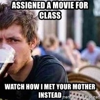 The Lazy College Senior - Assigned a Movie for class Watch how i met your mother instead