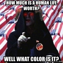 Evil Republican - how much is a human life worth? well what color is it?