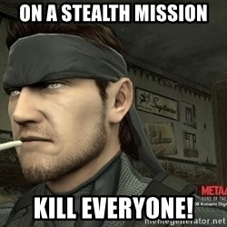 Solid Snake - on a stealth mission kill everyone!