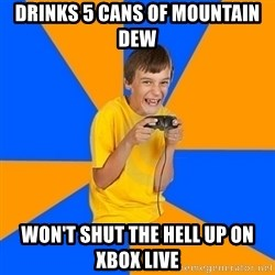 Annoying Gamer Kid - drinks 5 cans of mountain dew won't shut the hell up on xbox live