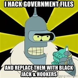 Bender IMHO - I hack government files and replace them with black jack & hookers