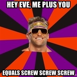 Oh Zack Ryder - hey eve, me plus you equals screw screw screw