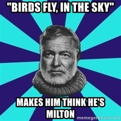 """typical_prose writer - """"BIRDS FLY, IN THE SKY"""" MAKES HIM THINK HE'S MILTON"""