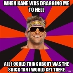 Oh Zack Ryder - when kane was dragging me to hell all i could think about was the siiick tan i would get there