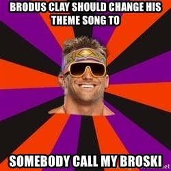 Oh Zack Ryder - brodus clay should change his theme song to somebody call my broski