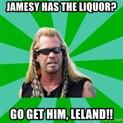 dog the bounty hunter - Jamesy has the liquor? go get him, leland!!